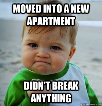 Moved into a new Apartment Didn't break anything - Moved into a new Apartment Didn't break anything  Success Baby!