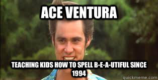 Ace ventura Teaching kids how to spell B-e-a-utiful since 1994