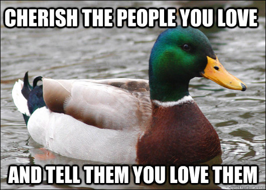 Cherish the people you love and tell them you love them - Cherish the people you love and tell them you love them  Actual Advice Mallard