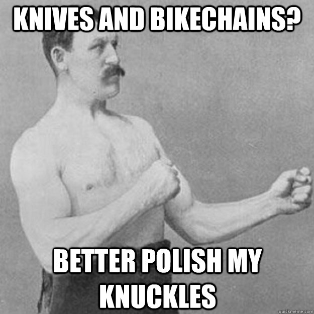 knives and bikechains? better polish my knuckles - knives and bikechains? better polish my knuckles  overly manly man