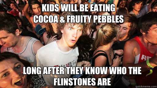 kids will be eating  cocoa & fruity pebbles long after they know who the flinstones are - kids will be eating  cocoa & fruity pebbles long after they know who the flinstones are  Sudden Clarity Clarence