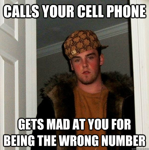 Calls your cell phone Gets mad at you for being the wrong number - Calls your cell phone Gets mad at you for being the wrong number  Scumbag Steve