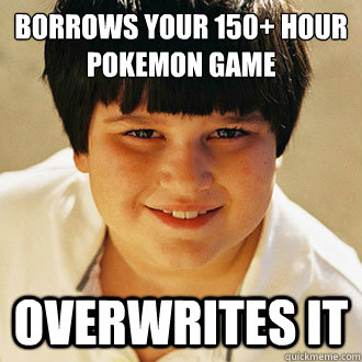 borrows your 150+ hour Pokemon game overwrites it - borrows your 150+ hour Pokemon game overwrites it  Misc