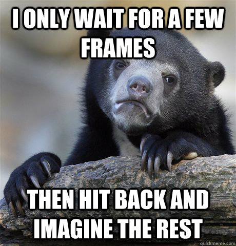 i only wait for a few frames then hit back and imagine the rest - i only wait for a few frames then hit back and imagine the rest  Confession Bear