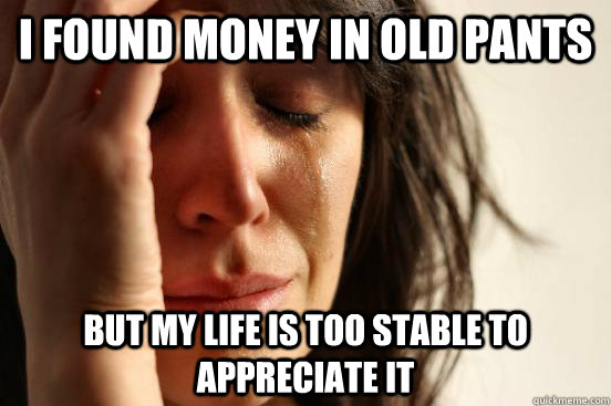 I found money in old pants But my life is too stable to appreciate it - I found money in old pants But my life is too stable to appreciate it  First World Problems