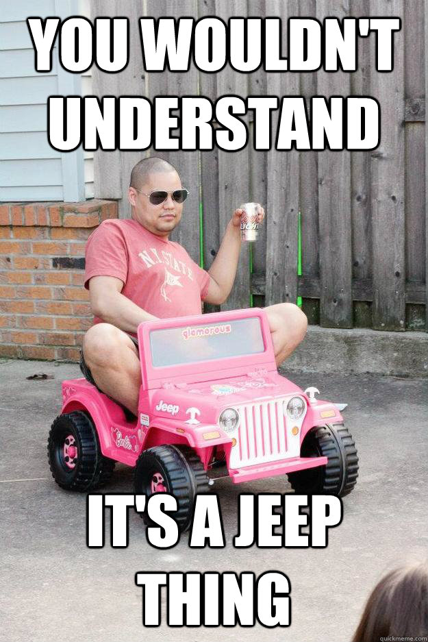 a0ad3dd572c001c82a6b6011cbb1dfdd86cea49aa9576443a2014271d238744b you wouldn't understand it's a jeep thing drunk dad quickmeme