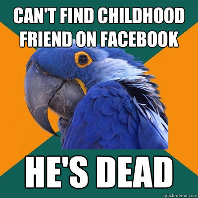 can't find childhood friend on Facebook he's dead - can't find childhood friend on Facebook he's dead  Paranoid Parrot