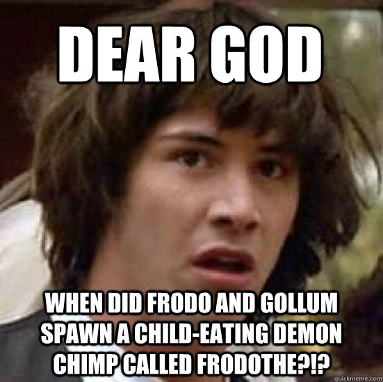 a0b283a7a9888980896f48ab2d2a520ae60a39a90fe78efc7b711bfdf73325de dear god when did frodo and gollum spawn a child eating demon,Child Of God Meme