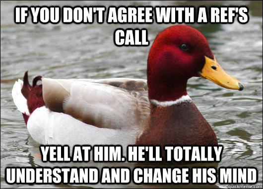 If you don't agree with a ref's call Yell at him. He'll totally understand and change his mind - If you don't agree with a ref's call Yell at him. He'll totally understand and change his mind  Malicious Advice Mallard