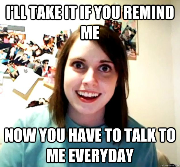 I'll take it if you remind me now you have to talk to me everyday - I'll take it if you remind me now you have to talk to me everyday  Overly Attached Girlfriend