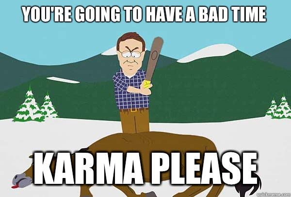 You're going to have a bad time Karma please