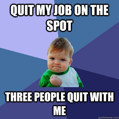 quit my job on the spot three people quit with me - quit my job on the spot three people quit with me  Success Kid