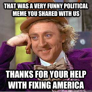 a0b7126a2e1db8d4f1a1e6e9adecce9fcde03e27ba71290ca23725b70b098285 that was a very funny political meme you shared with us thanks for,Funny Political Memes