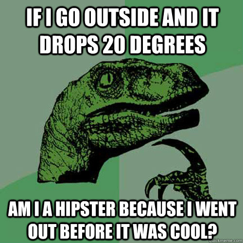 if i go outside and it drops 20 degrees aM I A hipster because i went out before it was cool?  Philosoraptor