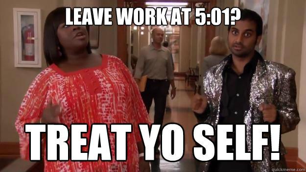 leave work at 5:01? treat yo self!  Treat Yo Self