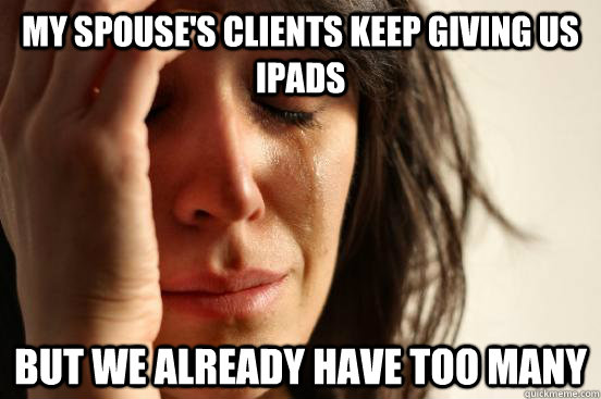 My spouse's clients keep giving us iPads But we already have too many - My spouse's clients keep giving us iPads But we already have too many  First World Problems