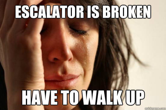 escalator is broken have to walk up - escalator is broken have to walk up  First World Problems