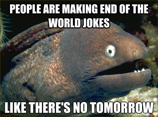 People are making end of the world jokes like there's no tomorrow - People are making end of the world jokes like there's no tomorrow  Bad Joke Eel