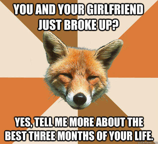 You and your girlfriend just broke up? YES, TELL ME MORE ABOUT THE BEST THREE MONTHS OF YOUR LIFE.  Condescending Fox