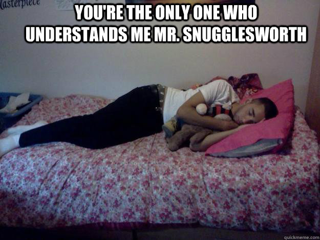 you're the only one who understands me mr. snugglesworth