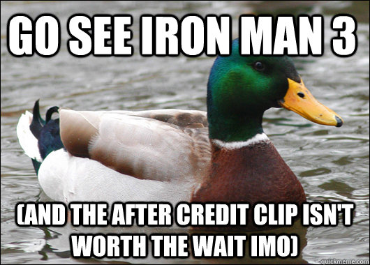 go see iron man 3 (and the after credit clip isn't worth the wait IMO) - go see iron man 3 (and the after credit clip isn't worth the wait IMO)  Actual Advice Mallard