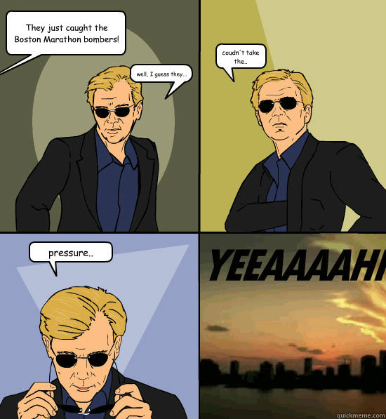 They just caught the Boston Marathon bombers! well, I guess they... coudn't take the.. pressure.. - They just caught the Boston Marathon bombers! well, I guess they... coudn't take the.. pressure..  CSI Miami