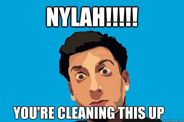 NYLAH!!!!! YOU'RE CLEANING THIS UP