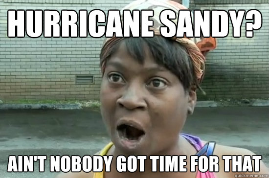 hurricane sandy? ain't nobody got time for that - hurricane sandy? ain't nobody got time for that  Hurricane Sandy