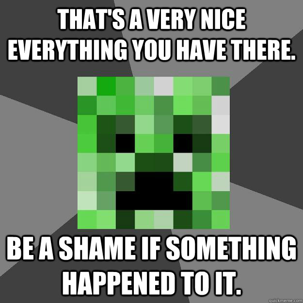 That's a very nice everything you have there. Be a shame if something happened to it.  Creeper