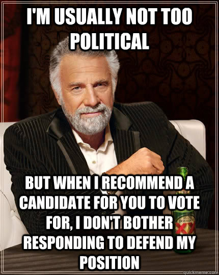 I'm usually not too political But when I recommend a candidate for you to vote for, I don't bother responding to defend my position - I'm usually not too political But when I recommend a candidate for you to vote for, I don't bother responding to defend my position  The Most Interesting Man In The World