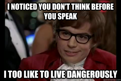 I noticed you don't think before you speak i too like to live dangerously  Dangerously - Austin Powers