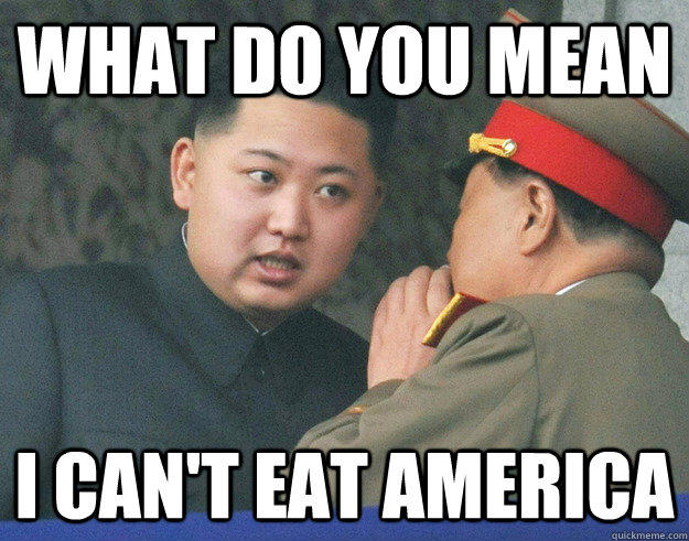 What do you mean I can't eat America  Hungry Kim Jong Un
