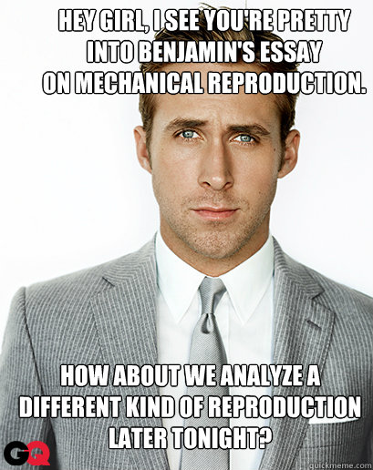 Hey girl, I see you're pretty  into Benjamin's essay  on mechanical reproduction.  How about we analyze a different kind of reproduction later tonight?