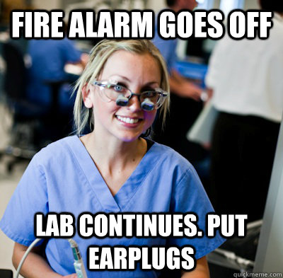 Fire Alarm goes off Lab continues. Put earplugs  overworked dental student