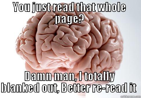 YOU JUST READ THAT WHOLE PAGE? DAMN MAN, I TOTALLY BLANKED OUT, BETTER RE-READ IT  Scumbag Brain