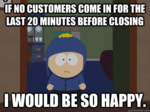 If no customers come in for the last 20 minutes before closing i would be so happy. - If no customers come in for the last 20 minutes before closing i would be so happy.  Craig would be so happy