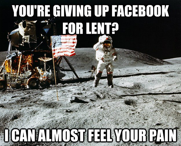 You're giving up facebook for lent? I can almost feel your pain - You're giving up facebook for lent? I can almost feel your pain  Unimpressed Astronaut