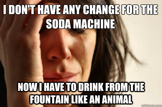 I don't have any change for the soda machine Now I have to drink from the fountain like an animal - I don't have any change for the soda machine Now I have to drink from the fountain like an animal  First World Problems