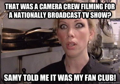 that was a camera crew filming for a nationally broadcast tv show? Samy told me it was my fan club!  Crazy Amy