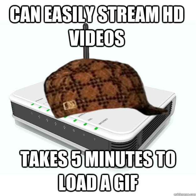 Can easily stream HD videos takes 5 minutes to load a gif - Can easily stream HD videos takes 5 minutes to load a gif  scumbag router