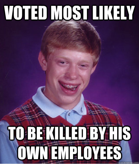 voted most likely to be killed by his own employees - voted most likely to be killed by his own employees  Bad Luck Brian