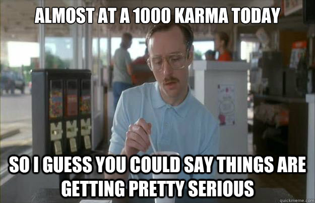 Almost at a 1000 karma today So i guess you could say things are getting pretty serious - Almost at a 1000 karma today So i guess you could say things are getting pretty serious  Gettin Pretty Serious