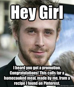 Hey Girl I heard you got a promotion. Congratulations! This calls for a homecooked meal, made by me, from a recipe I found on Pinterest.   - Hey Girl I heard you got a promotion. Congratulations! This calls for a homecooked meal, made by me, from a recipe I found on Pinterest.    Misc