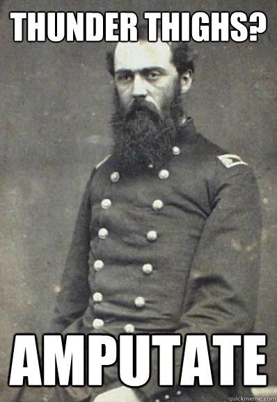 Thunder Thighs? amputate  Civil War Doctor