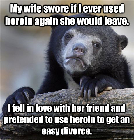 My wife swore if I ever used heroin again she would leave. I fell in love with her friend and pretended to use heroin to get an easy divorce. - My wife swore if I ever used heroin again she would leave. I fell in love with her friend and pretended to use heroin to get an easy divorce.  Confession Bear