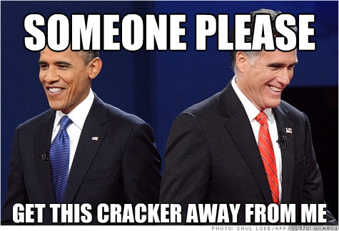 Someone please get this cracker away from me - Someone please get this cracker away from me  Obama & Romney