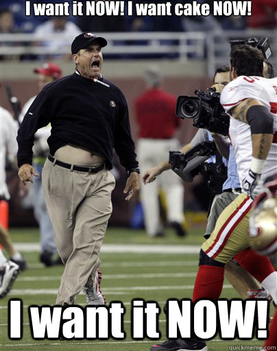 a0d8e855b6e09cd9d0a4dad0e8b557bcb7139c8fbaa37b8e97328f7099d4f459 i want it now! i want cake now! jim harbaugh quickmeme,But I Want It Now Meme