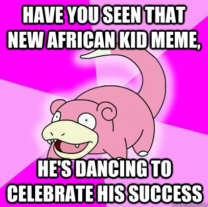 have you seen that new african kid meme, he's dancing to celebrate his success  - have you seen that new african kid meme, he's dancing to celebrate his success   Slowpoke