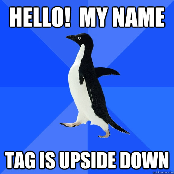 Hello!  My Name tag is upside down - Hello!  My Name tag is upside down  Socially Awkward Penguin