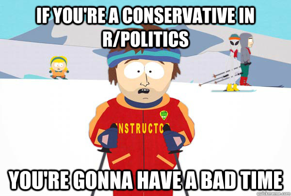 If you're a conservative in r/Politics You're gonna have a bad time - If you're a conservative in r/Politics You're gonna have a bad time  Super Cool Ski Instructor